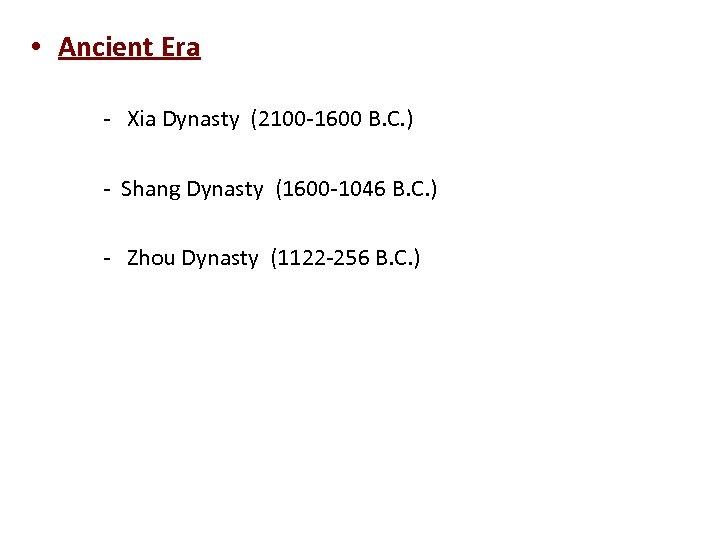 • Ancient Era - Xia Dynasty (2100 -1600 B. C. ) - Shang