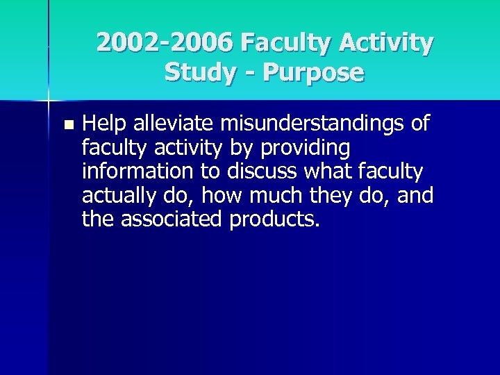2002 -2006 Faculty Activity Study - Purpose n Help alleviate misunderstandings of faculty activity