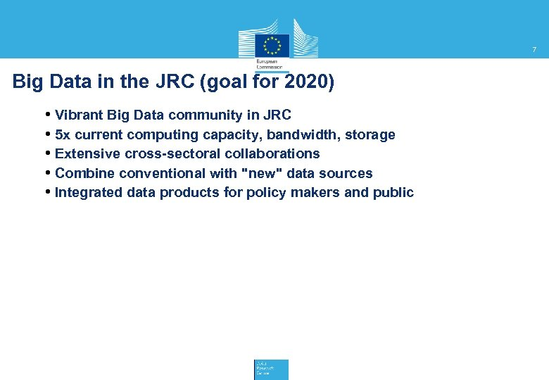 7 Big Data in the JRC (goal for 2020) • Vibrant Big Data community