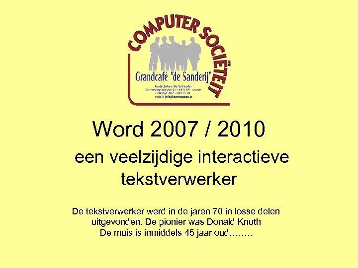 Word 2007 / 2010 een veelzijdige interactieve tekstverwerker De tekstverwerker werd in de jaren