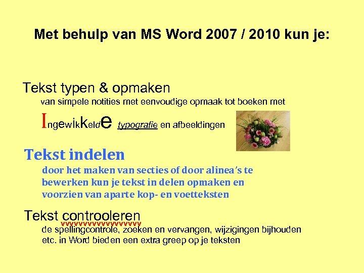 Met behulp van MS Word 2007 / 2010 kun je: Tekst typen & opmaken