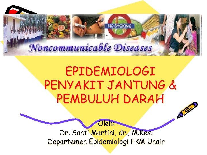 EPIDEMIOLOGI PENYAKIT JANTUNG & PEMBULUH DARAH Oleh: Dr. Santi Martini, dr. , M. Kes.