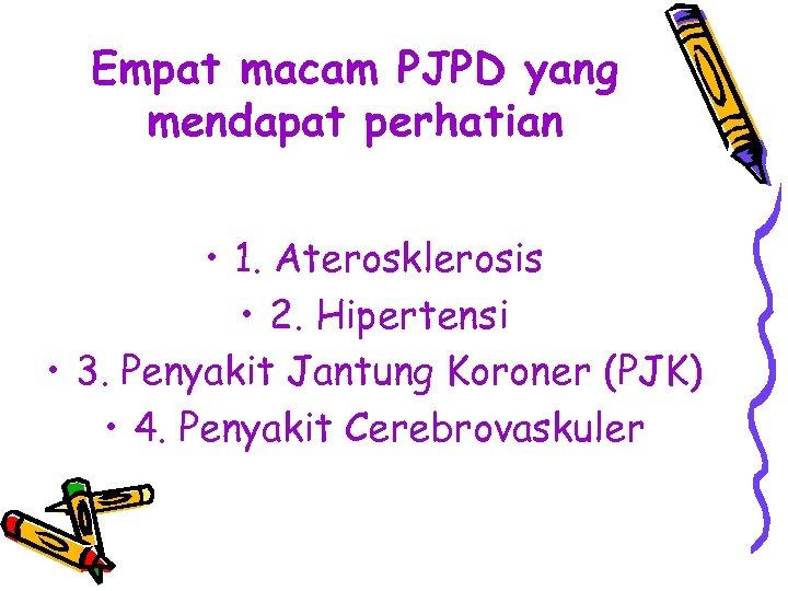 Empat macam PJPD yang mendapat perhatian • 1. Aterosklerosis • 2. Hipertensi • 3.