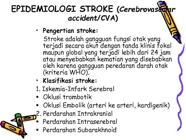 EPIDEMIOLOGI STROKE (Cerebrovascular accident/CVA) • Pengertian stroke: Stroke adalah gangguan fungsi otak yang terjadi