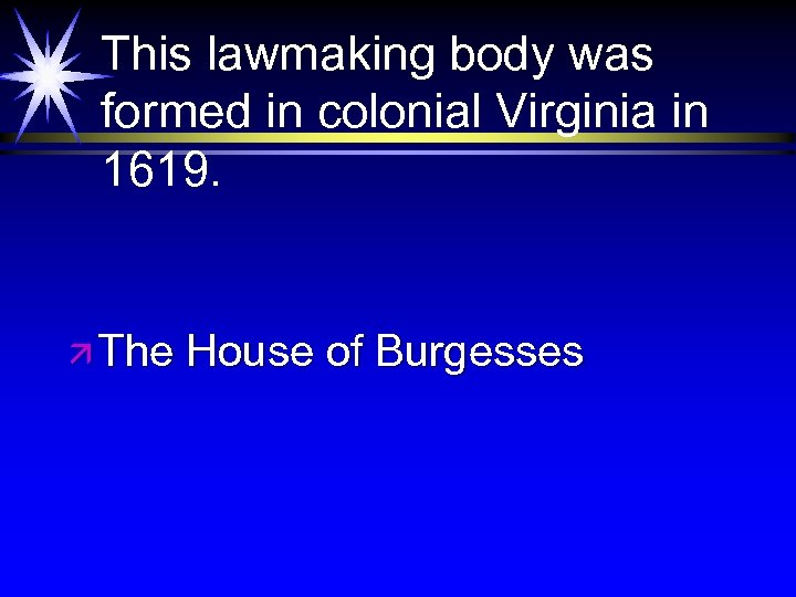 This lawmaking body was formed in colonial Virginia in 1619. ä The House of