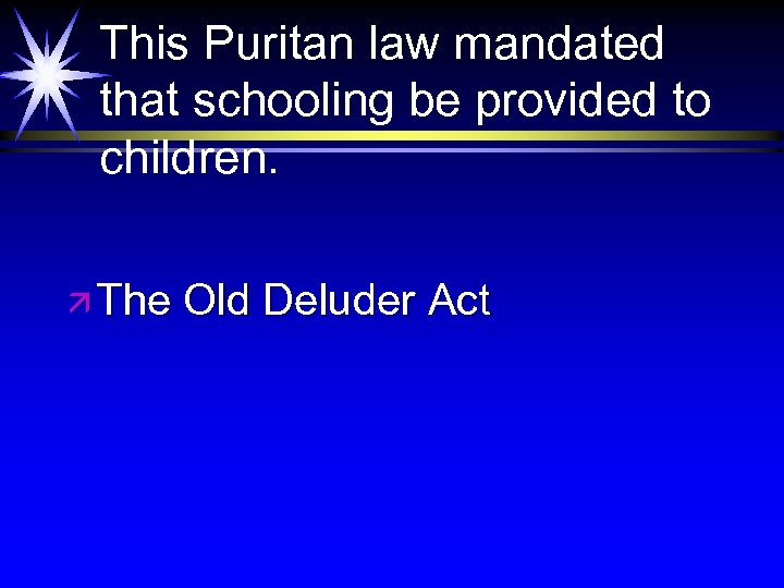 This Puritan law mandated that schooling be provided to children. ä The Old Deluder