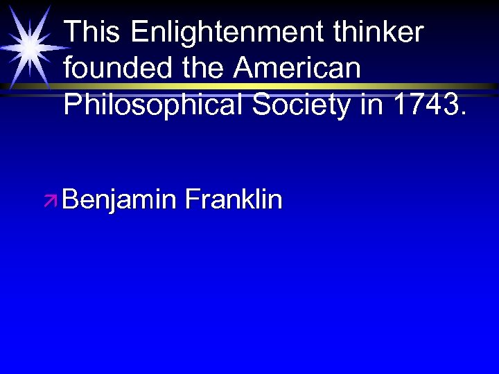 This Enlightenment thinker founded the American Philosophical Society in 1743. ä Benjamin Franklin