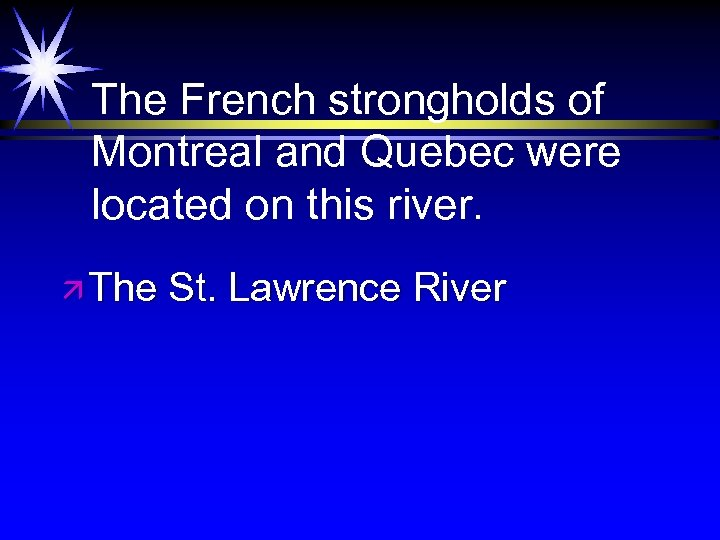 The French strongholds of Montreal and Quebec were located on this river. ä The
