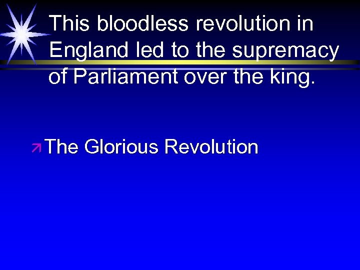 This bloodless revolution in England led to the supremacy of Parliament over the king.