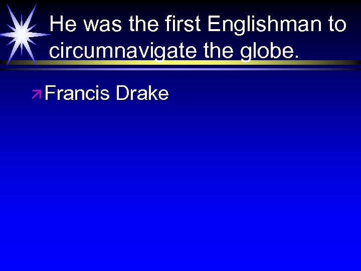 He was the first Englishman to circumnavigate the globe. ä Francis Drake