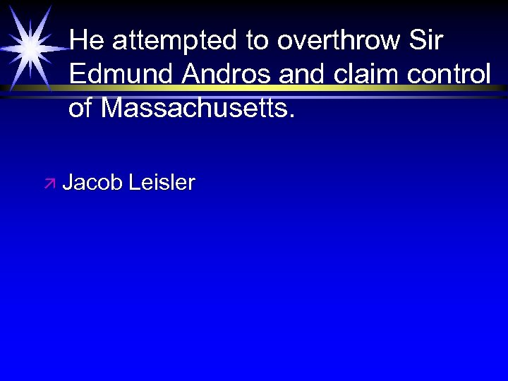 He attempted to overthrow Sir Edmund Andros and claim control of Massachusetts. ä Jacob
