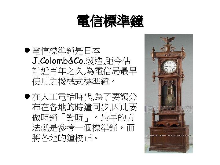 電信標準鐘 l 電信標準鐘是日本 J. Colomb&Co. 製造, 距今估 計近百年之久, 為電信局最早 使用之機械式標準鐘。 l 在人 電話時代, 為了要讓分