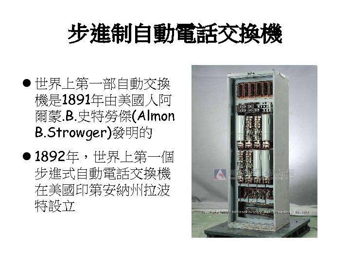 步進制自動電話交換機 l 世界上第一部自動交換 機是 1891年由美國人阿 爾蒙. B. 史特勞傑(Almon B. Strowger)發明的 l 1892年,世界上第一個 步進式自動電話交換機 在美國印第安納州拉波