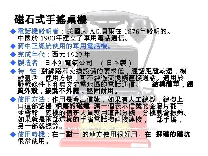 磁石式手搖桌機 u 電話機發明者: 美國人 A. G. 貝爾在 1876年發明的。 中國於 1903年建立了軍用電話通信。 u 蔣中正總統使用的軍用電話機。 u 完成年代:西元