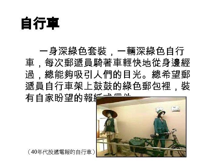 自行車 一身深綠色套裝,一輛深綠色自行 車,每次郵遞員騎著車輕快地從身邊經 過,總能夠吸引人們的目光。總希望郵 遞員自行車架上鼓鼓的綠色郵包裡,裝 有自家盼望的報紙或信件。 (40年代投遞電報的自行車)