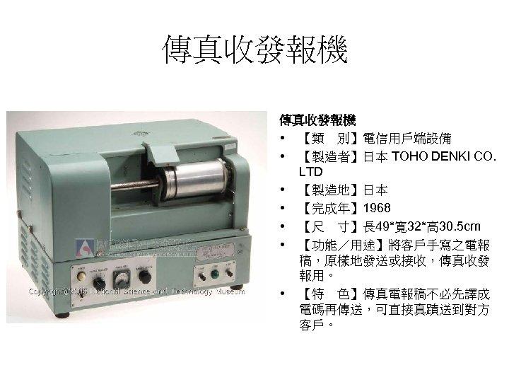 傳真收發報機 • 【類 別】電信用戶端設備 • 【製造者】日本 TOHO DENKI CO. LTD • 【製造地】日本 • 【完成年】 1968
