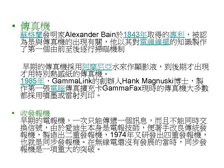 • 傳真機 蘇格蘭發明家Alexander Bain於 1843年取得的專利,被認 為是與傳真機的出現有關,他以其對電鐘鐘擺的知識製作 了第一個由前至後逐行掃瞄機制 早期的傳真機採用阿摩尼亞水來作顯影液,到後期才出現 才用特別熱感紙的傳真機。 1985年,Gamma. Link的創辦人Hank Magnuski博士,製 作第一張電腦傳真擴充卡Gamma.