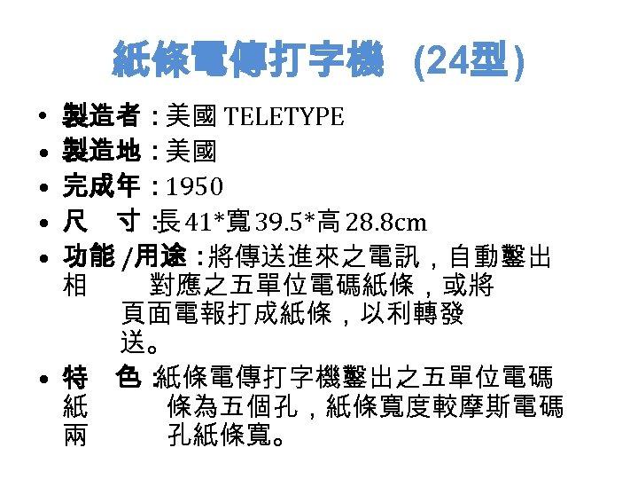 紙條電傳打字機 (24型 ) 製造者:美國 TELETYPE 製造地:美國 完成年: 1950 尺 寸: 41*寬 39. 5*高 28. 8