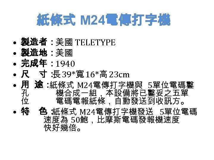 紙條式 M 24電傳打字機 • • • 製造者:美國 TELETYPE 製造地:美國 完成年: 1940 尺 寸: 39*寬 16*高