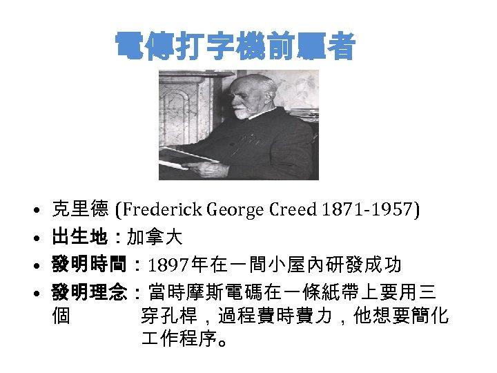 電傳打字機前驅者 • • 克里德 (Frederick George Creed 1871 -1957) 出生地:加拿大 發明時間: 1897年在一間小屋內研發成功 發明理念:當時摩斯電碼在一條紙帶上要用三 個