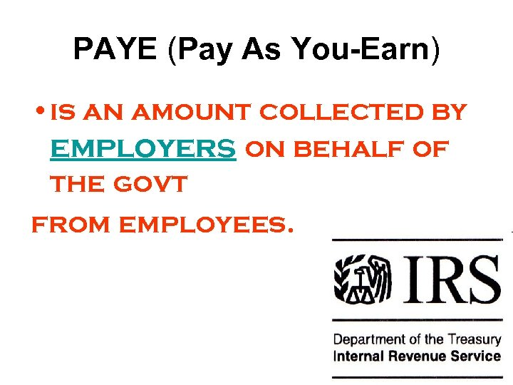 PAYE (Pay As You-Earn) • is an amount collected by employers on behalf of