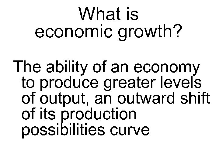 What is economic growth? The ability of an economy to produce greater levels of