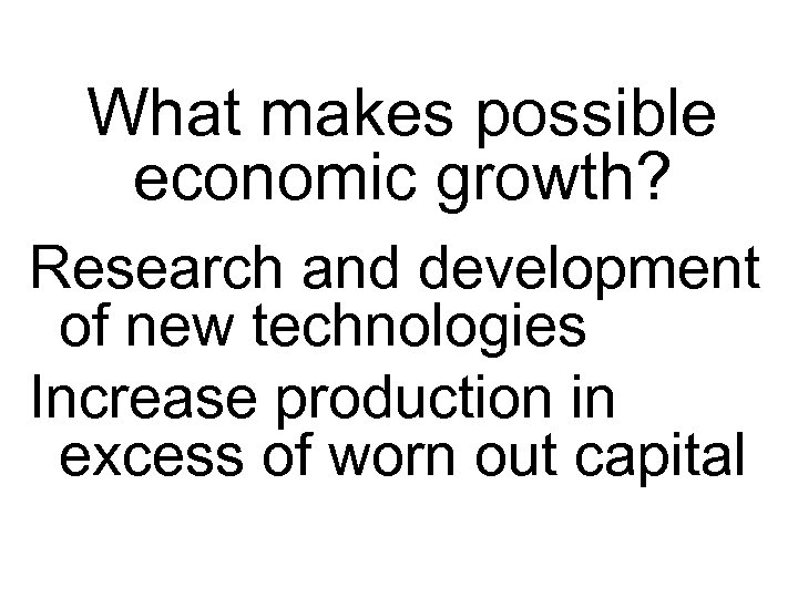 What makes possible economic growth? Research and development of new technologies Increase production in