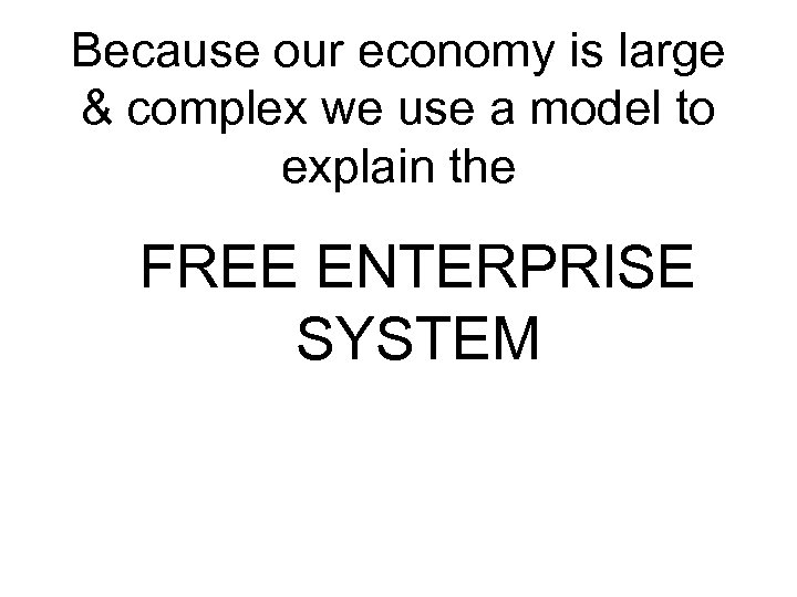 Because our economy is large & complex we use a model to explain the