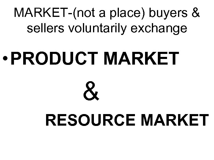 MARKET-(not a place) buyers & sellers voluntarily exchange • PRODUCT MARKET & RESOURCE MARKET