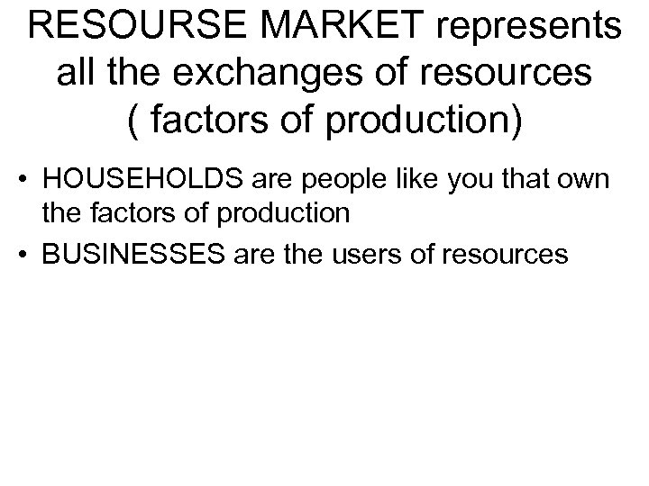 RESOURSE MARKET represents all the exchanges of resources ( factors of production) • HOUSEHOLDS