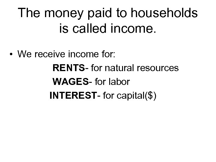 The money paid to households is called income. • We receive income for: RENTS-