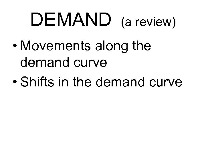 DEMAND (a review) • Movements along the demand curve • Shifts in the demand