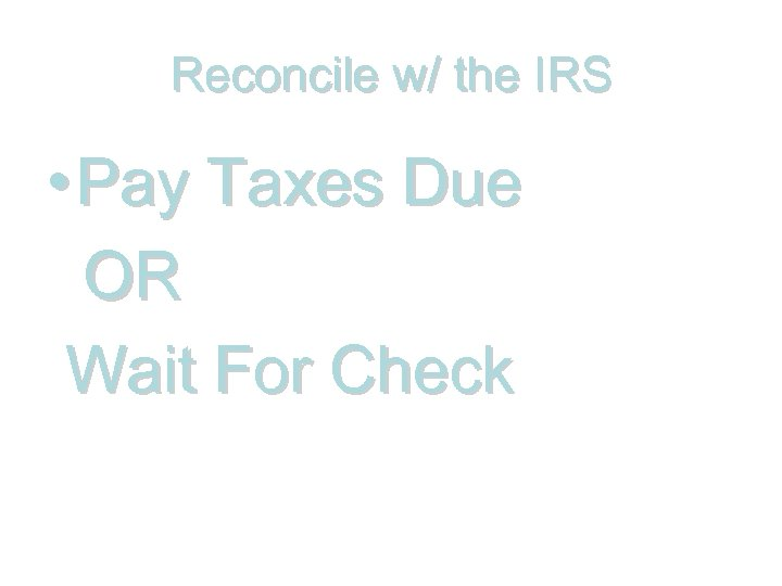 Reconcile w/ the IRS • Pay Taxes Due OR Wait For Check