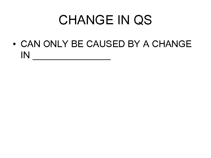 CHANGE IN QS • CAN ONLY BE CAUSED BY A CHANGE IN ________