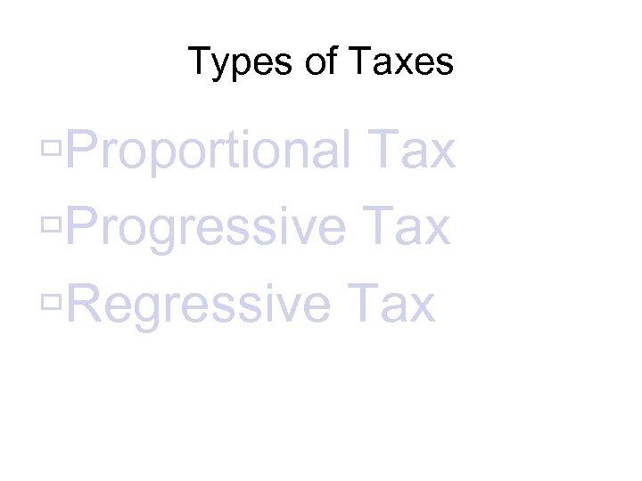 Types of Taxes Proportional Tax Progressive Tax Regressive Tax