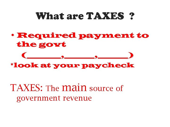 What are TAXES ? • Required payment to the govt (_____, ________) *look at