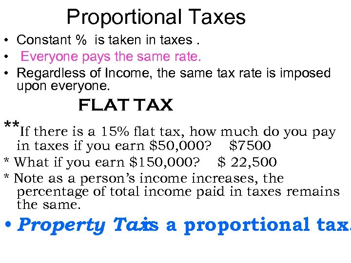 Proportional Taxes • Constant % is taken in taxes. • Everyone pays the same