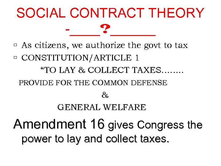SOCIAL CONTRACT THEORY -____? ______ As citizens, we authorize the govt to tax CONSTITUTION/ARTICLE