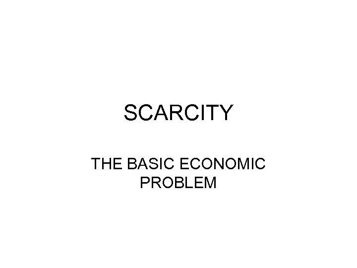 SCARCITY THE BASIC ECONOMIC PROBLEM