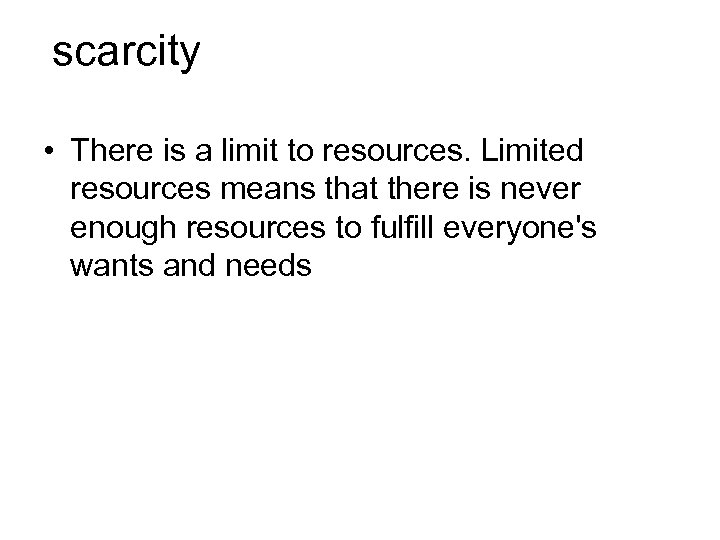 scarcity • There is a limit to resources. Limited resources means that there is