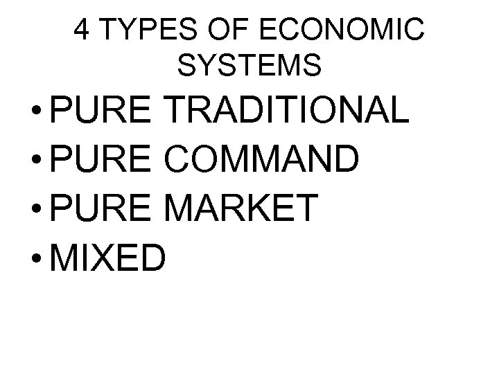 4 TYPES OF ECONOMIC SYSTEMS • PURE TRADITIONAL • PURE COMMAND • PURE MARKET