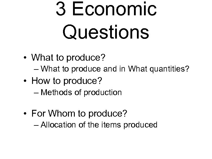 3 Economic Questions • What to produce? – What to produce and in What