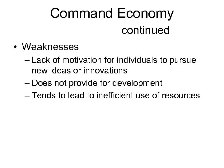Command Economy continued • Weaknesses – Lack of motivation for individuals to pursue new