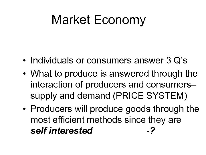 Market Economy • Individuals or consumers answer 3 Q's • What to produce is