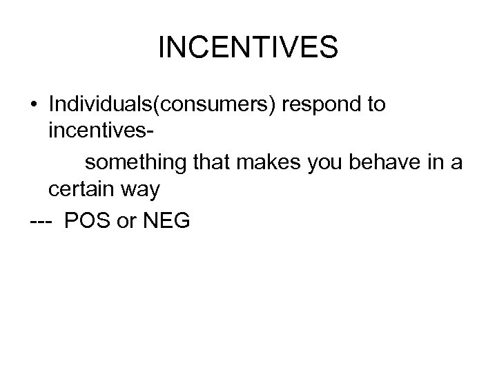 INCENTIVES • Individuals(consumers) respond to incentivessomething that makes you behave in a certain way