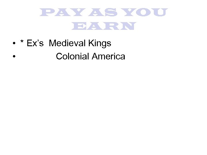 PAY AS YOU EARN • * Ex's Medieval Kings • Colonial America