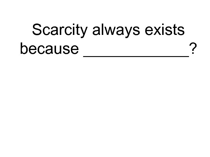 Scarcity always exists because ______?