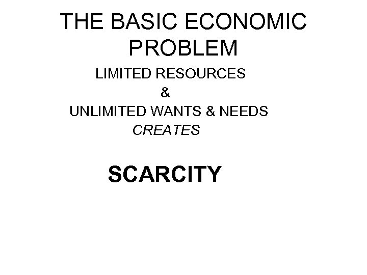 THE BASIC ECONOMIC PROBLEM LIMITED RESOURCES & UNLIMITED WANTS & NEEDS CREATES SCARCITY
