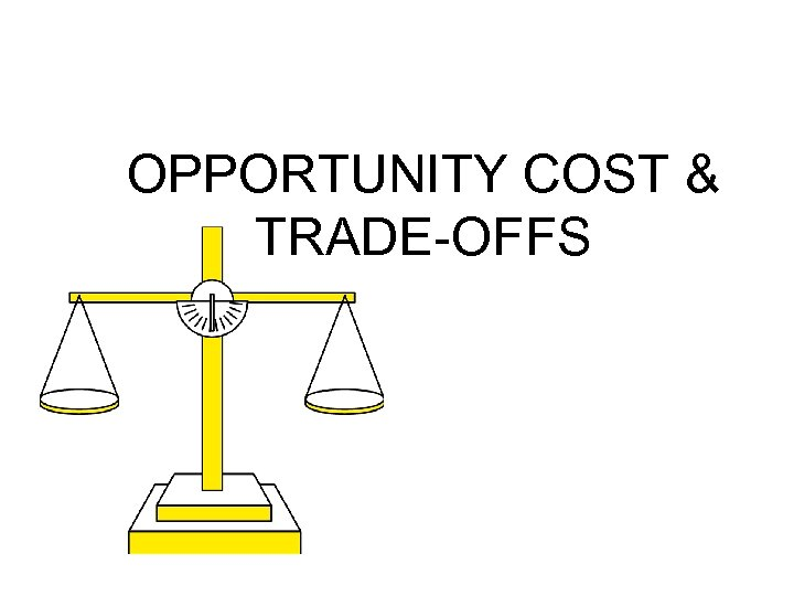 OPPORTUNITY COST & TRADE-OFFS