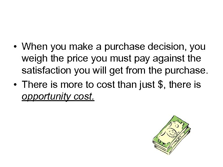 • When you make a purchase decision, you weigh the price you must